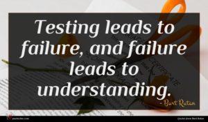Burt Rutan quote : Testing leads to failure ...