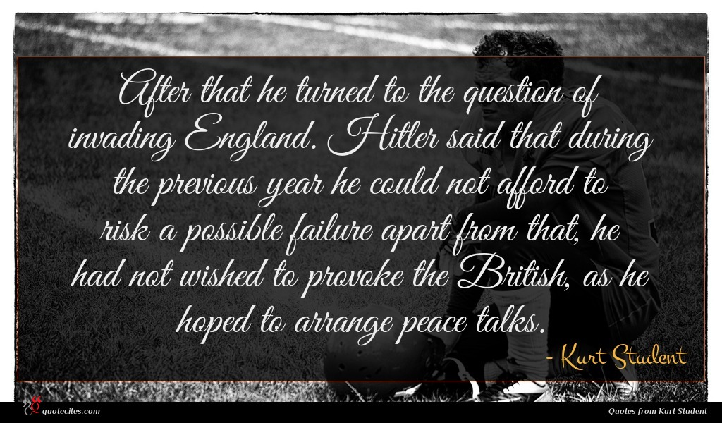 After that he turned to the question of invading England. Hitler said that during the previous year he could not afford to risk a possible failure apart from that, he had not wished to provoke the British, as he hoped to arrange peace talks.
