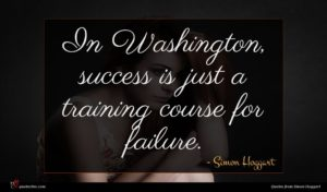 Simon Hoggart quote : In Washington success is ...