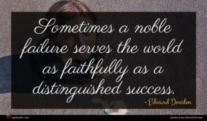 Edward Dowden quote : Sometimes a noble failure ...
