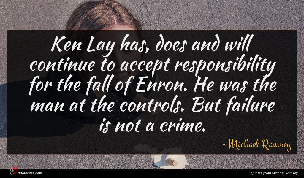 Ken Lay has, does and will continue to accept responsibility for the fall of Enron. He was the man at the controls. But failure is not a crime.