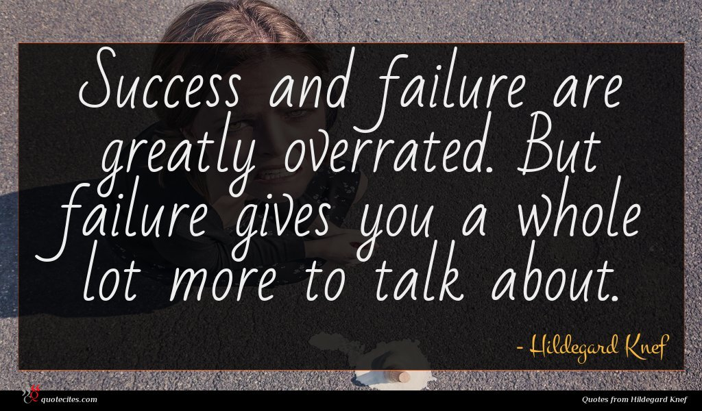 Success and failure are greatly overrated. But failure gives you a whole lot more to talk about.