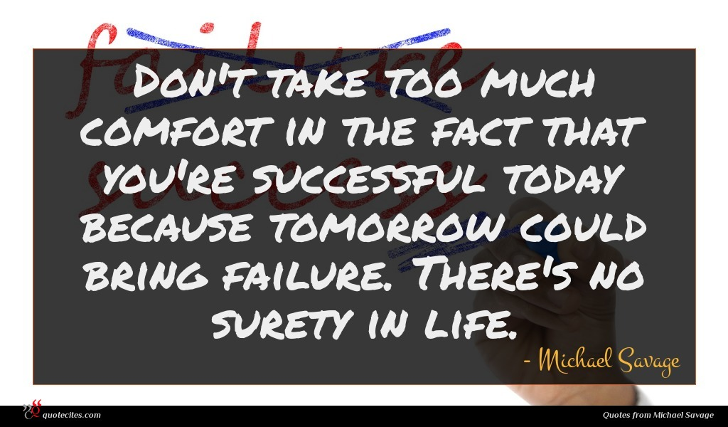Don't take too much comfort in the fact that you're successful today because tomorrow could bring failure. There's no surety in life.