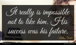 Arthur Danto quote : It really is impossible ...