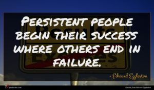 Edward Eggleston quote : Persistent people begin their ...
