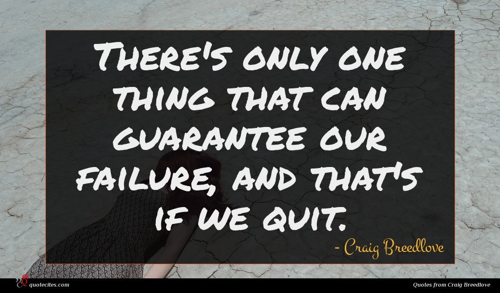 There's only one thing that can guarantee our failure, and that's if we quit.