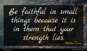 Mother Teresa quote : Be faithful in small ...