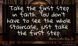 Martin Luther King, Jr. quote : Take the first step ...
