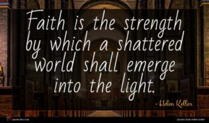 Helen Keller quote : Faith is the strength ...