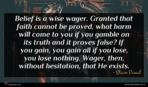 Blaise Pascal quote : Belief is a wise ...
