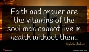 Mahalia Jackson quote : Faith and prayer are ...