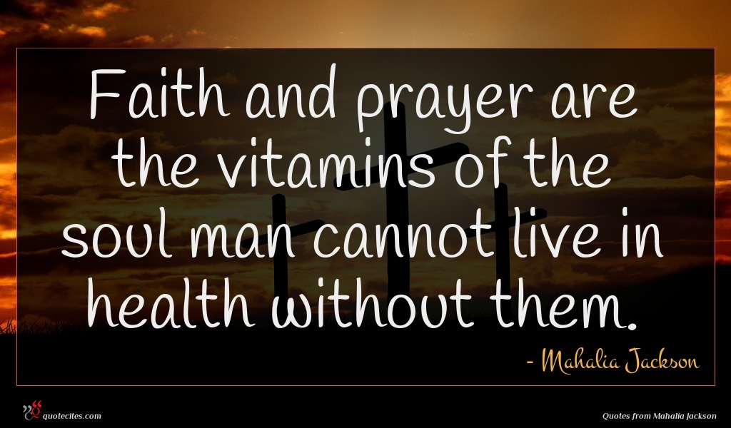 Faith and prayer are the vitamins of the soul man cannot live in health without them.