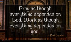 Saint Augustine quote : Pray as though everything ...