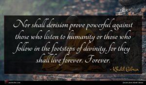 Khalil Gibran quote : Nor shall derision prove ...