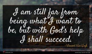 Vincent Van Gogh quote : I am still far ...