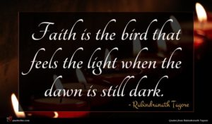 Rabindranath Tagore quote : Faith is the bird ...