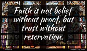 D. Elton Trueblood quote : Faith is not belief ...