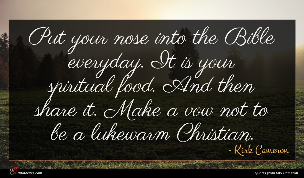 Put your nose into the Bible everyday. It is your spiritual food. And then share it. Make a vow not to be a lukewarm Christian.