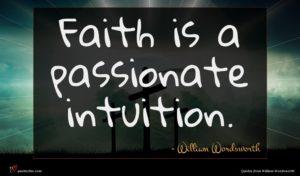 William Wordsworth quote : Faith is a passionate ...