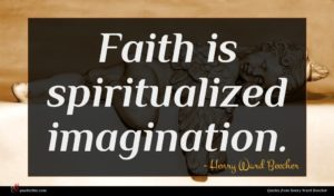 Henry Ward Beecher quote : Faith is spiritualized imagination ...
