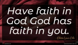 Edwin Louis Cole quote : Have faith in God ...