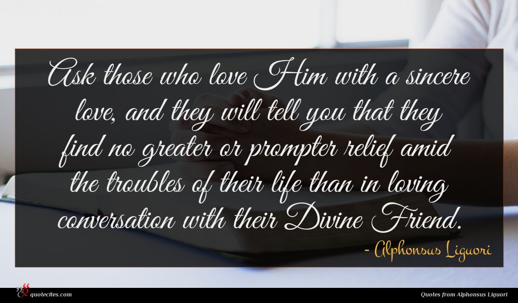 Ask those who love Him with a sincere love, and they will tell you that they find no greater or prompter relief amid the troubles of their life than in loving conversation with their Divine Friend.
