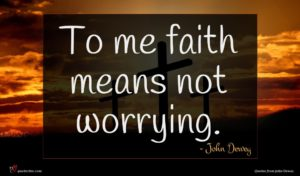 John Dewey quote : To me faith means ...