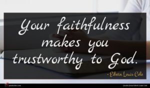 Edwin Louis Cole quote : Your faithfulness makes you ...