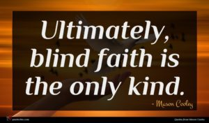 Mason Cooley quote : Ultimately blind faith is ...