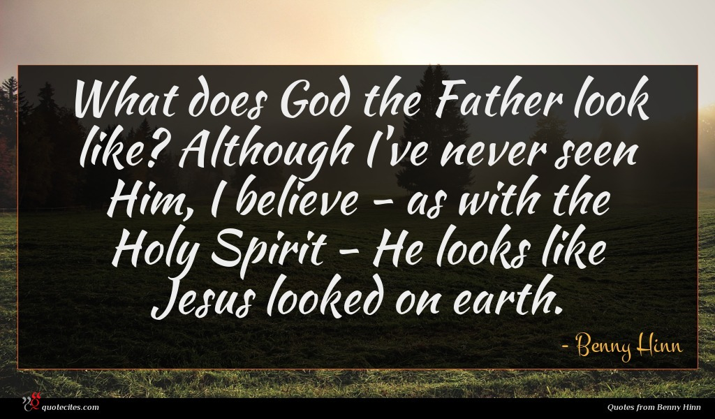 What does God the Father look like? Although I've never seen Him, I believe - as with the Holy Spirit - He looks like Jesus looked on earth.