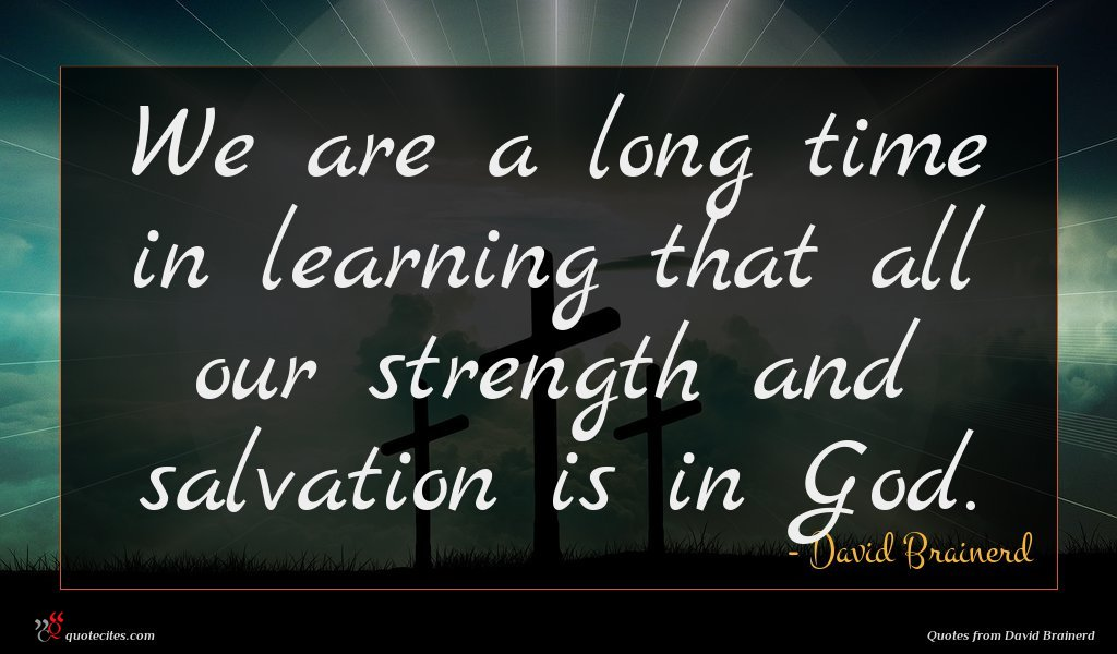 We are a long time in learning that all our strength and salvation is in God.