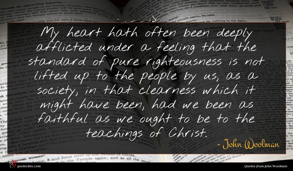 My heart hath often been deeply afflicted under a feeling that the standard of pure righteousness is not lifted up to the people by us, as a society, in that clearness which it might have been, had we been as faithful as we ought to be to the teachings of Christ.