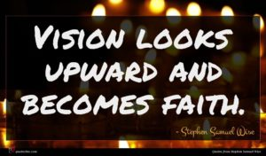 Stephen Samuel Wise quote : Vision looks upward and ...