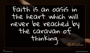 Khalil Gibran quote : Faith is an oasis ...