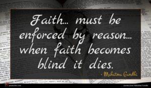 Mahatma Gandhi quote : Faith must be enforced ...