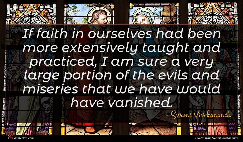 If faith in ourselves had been more extensively taught and practiced, I am sure a very large portion of the evils and miseries that we have would have vanished.