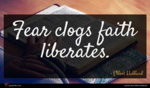 Elbert Hubbard quote : Fear clogs faith liberates ...