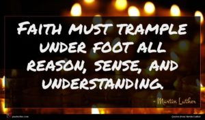 Martin Luther quote : Faith must trample under ...