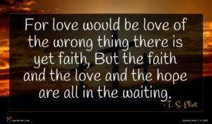 T. S. Eliot quote : For love would be ...