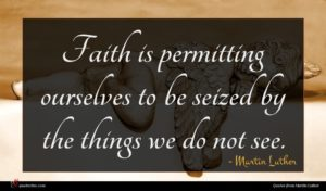 Martin Luther quote : Faith is permitting ourselves ...