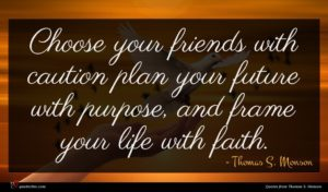 Thomas S. Monson quote : Choose your friends with ...