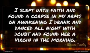 Aleister Crowley quote : I slept with faith ...