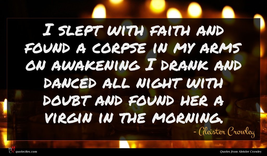 I slept with faith and found a corpse in my arms on awakening I drank and danced all night with doubt and found her a virgin in the morning.