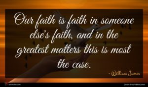William James quote : Our faith is faith ...