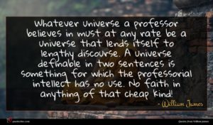 William James quote : Whatever universe a professor ...