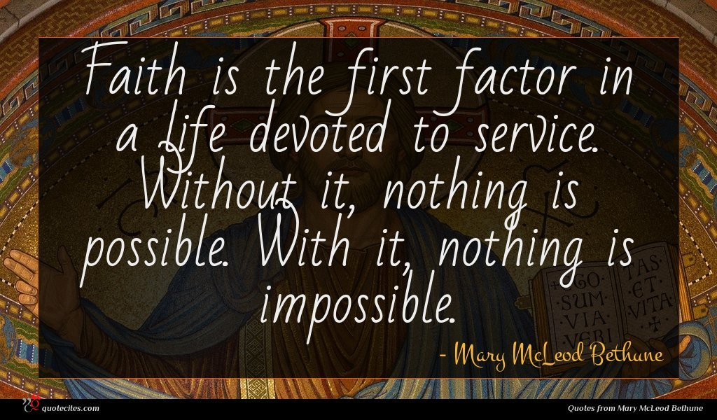 Faith is the first factor in a life devoted to service. Without it, nothing is possible. With it, nothing is impossible.