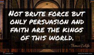 Thomas Carlyle quote : Not brute force but ...