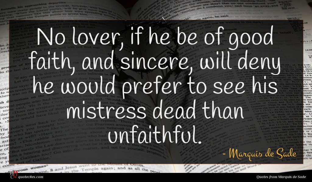 No lover, if he be of good faith, and sincere, will deny he would prefer to see his mistress dead than unfaithful.