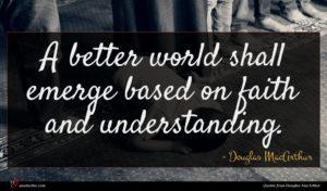 Douglas MacArthur quote : A better world shall ...