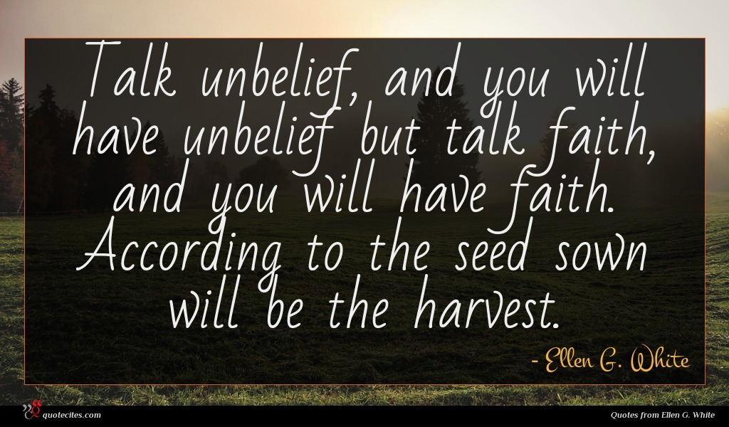 Talk unbelief, and you will have unbelief but talk faith, and you will have faith. According to the seed sown will be the harvest.
